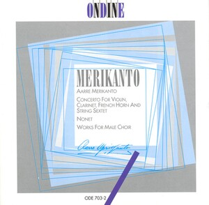 Aarre Merikanto: Concerto for Violin, Clarinet, French Horn and String Sextet; Nonet; Works for Male Choir